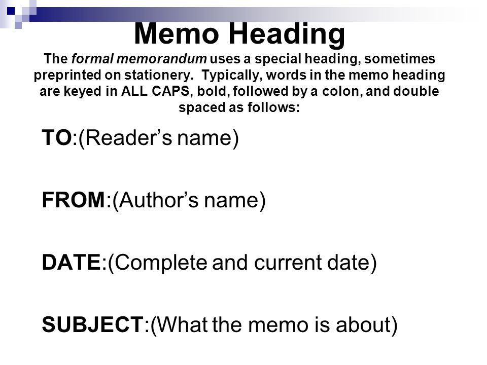 Memo Heading The formal memorandum uses a special heading, sometimes preprinted on stationery. Typically, words in the memo heading are keyed in ALL CAPS, bold, followed by a colon, and double spaced as follows:
