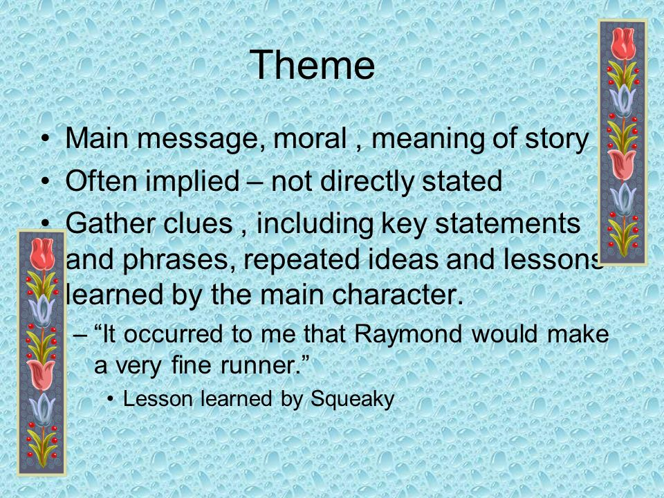 Theme Main message, moral , meaning of story