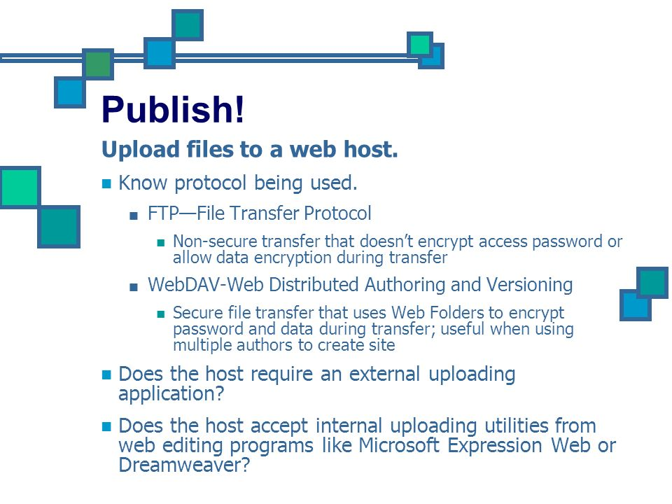 Publish! Upload files to a web host. Know protocol being used.