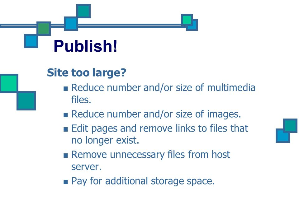 Publish! Site too large Reduce number and/or size of multimedia files. Reduce number and/or size of images.