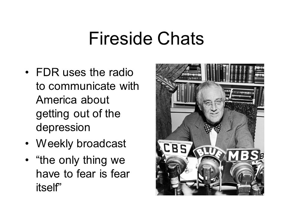 Fireside Chats FDR uses the radio to communicate with America about getting out of the depression. Weekly broadcast.
