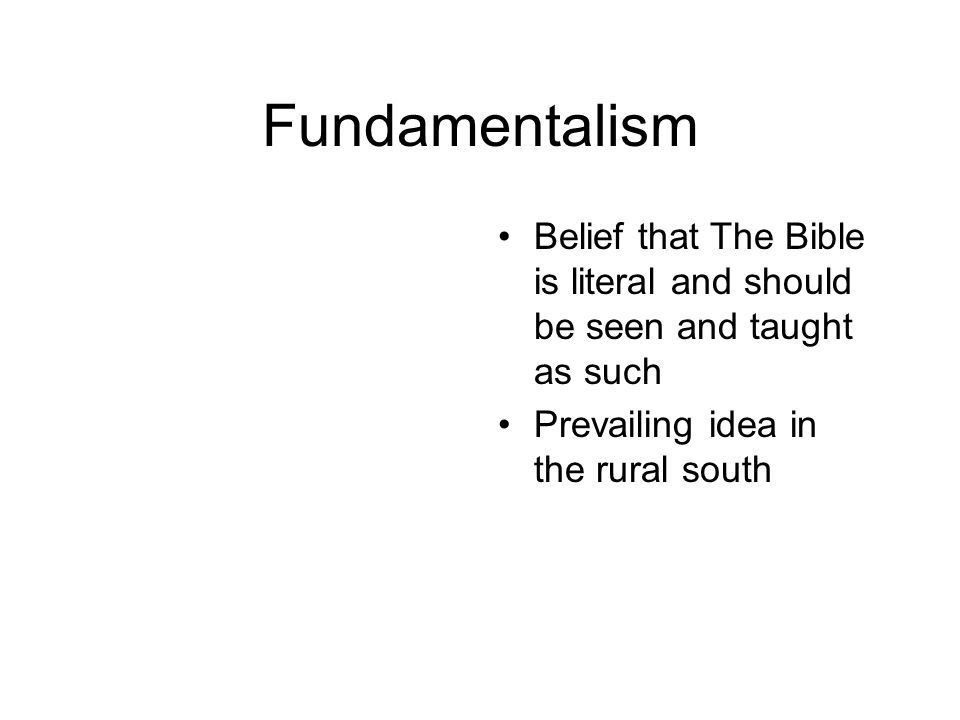 Fundamentalism Belief that The Bible is literal and should be seen and taught as such.