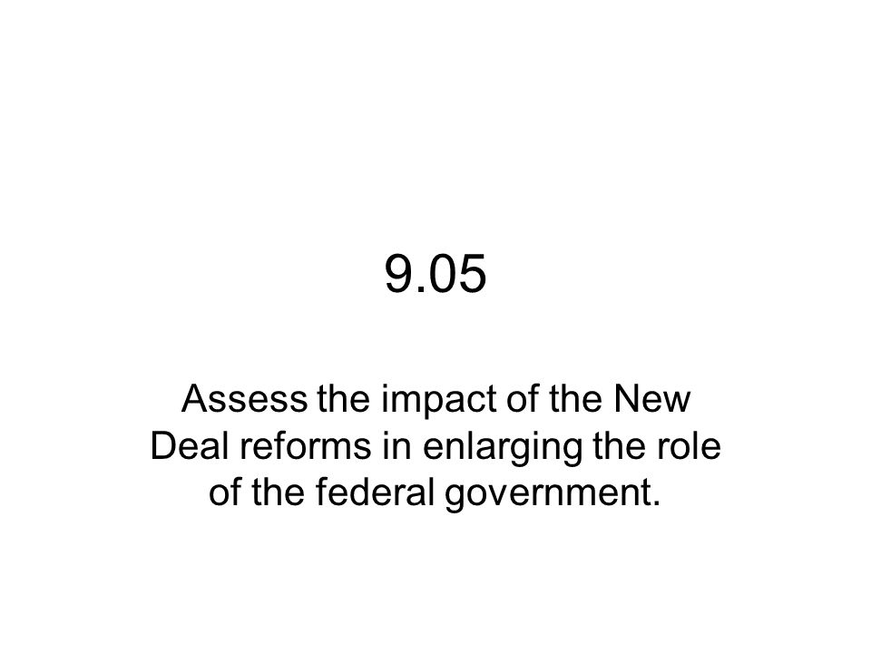 9.05 Assess the impact of the New Deal reforms in enlarging the role of the federal government.