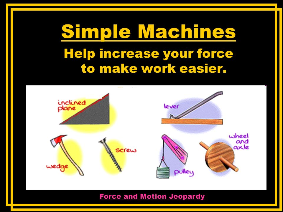 Simple Machines Help increase your force to make work easier.