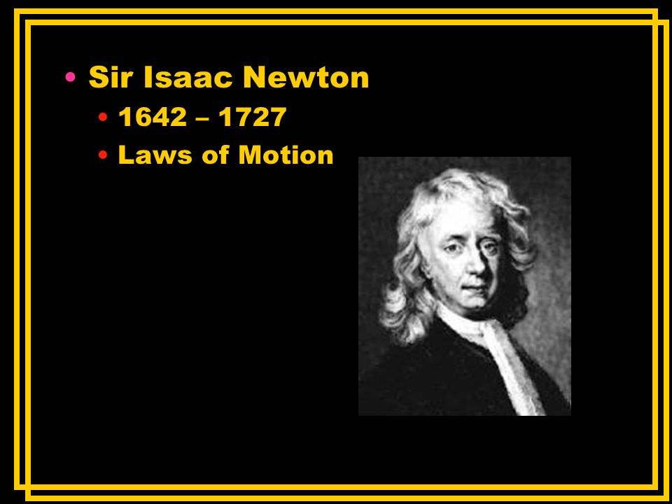 Sir Isaac Newton 1642 – 1727 Laws of Motion