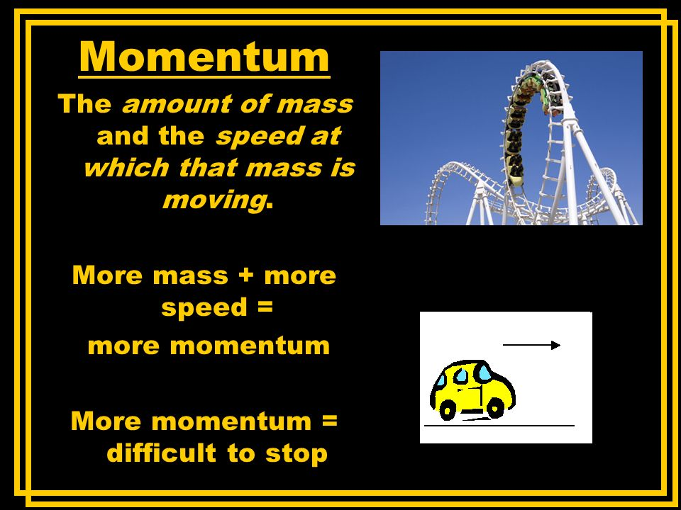 Momentum The amount of mass and the speed at which that mass is moving. More mass + more speed = more momentum.