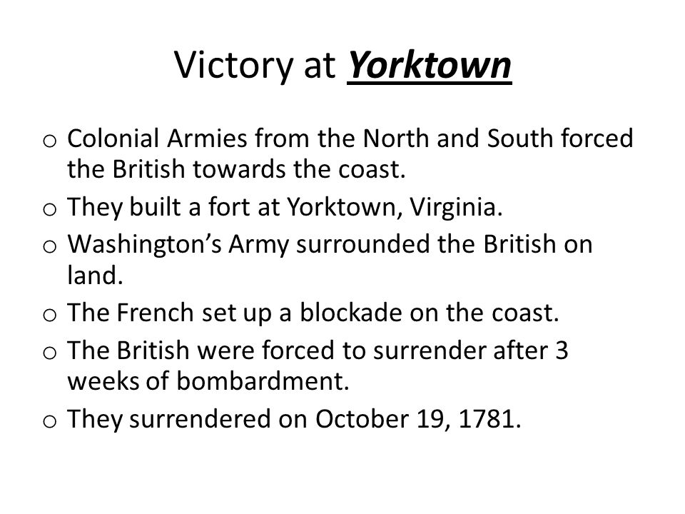 Victory at Yorktown Colonial Armies from the North and South forced the British towards the coast. They built a fort at Yorktown, Virginia.