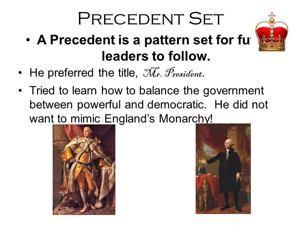 A Precedent is a pattern set for future leaders to follow.