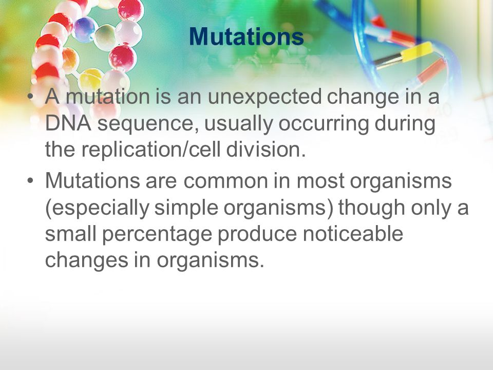 Mutations A mutation is an unexpected change in a DNA sequence, usually occurring during the replication/cell division.