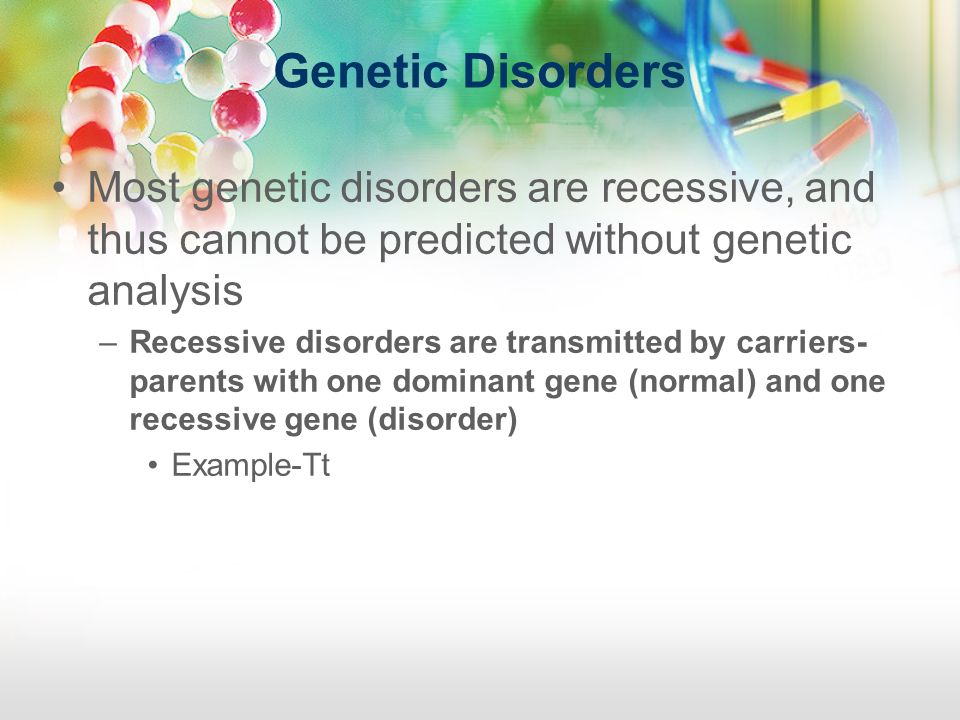 Genetic Disorders Most genetic disorders are recessive, and thus cannot be predicted without genetic analysis.