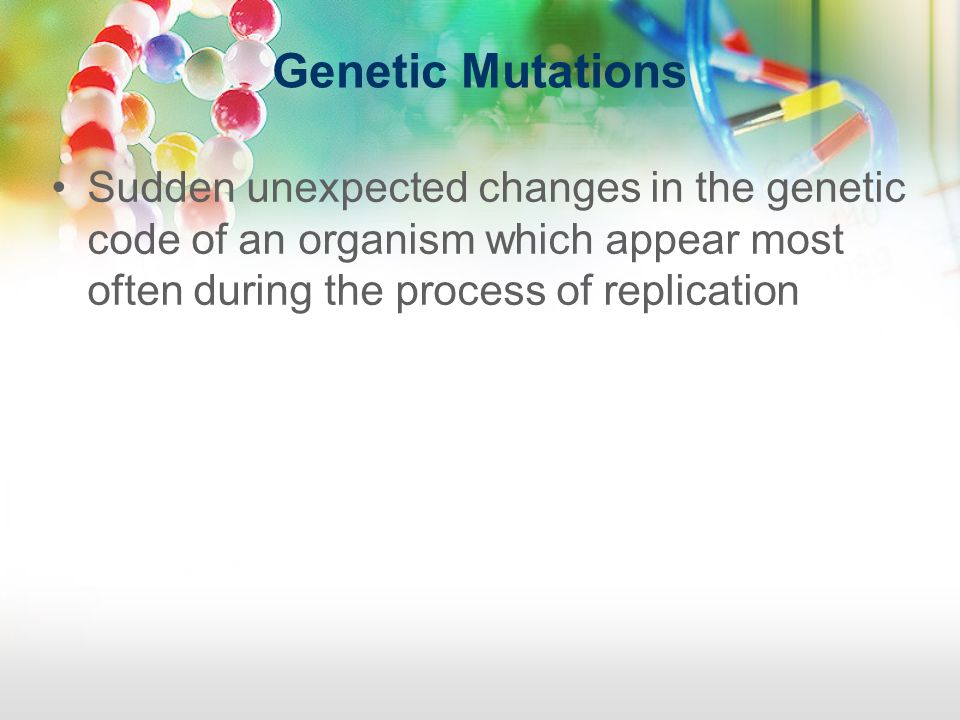 Genetic Mutations Sudden unexpected changes in the genetic code of an organism which appear most often during the process of replication.