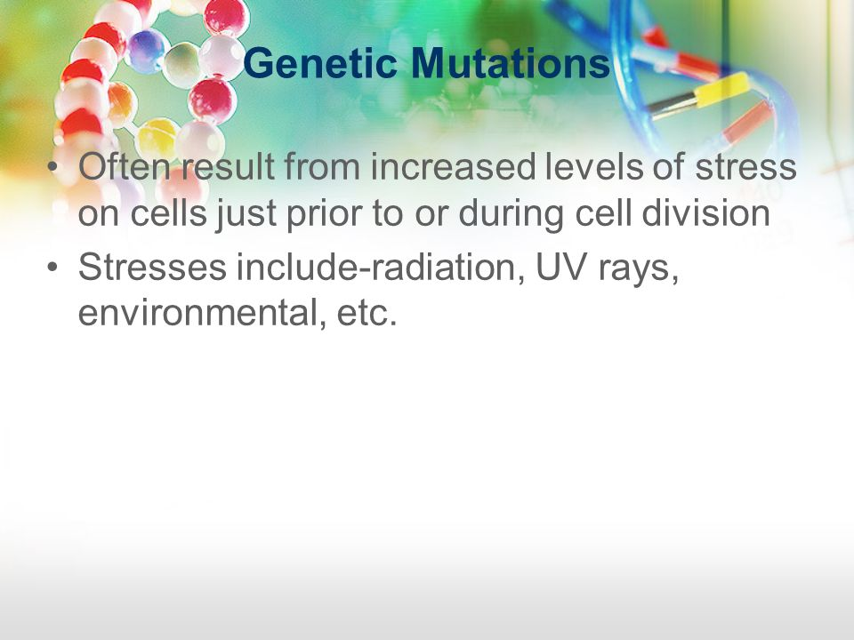 Genetic Mutations Often result from increased levels of stress on cells just prior to or during cell division.