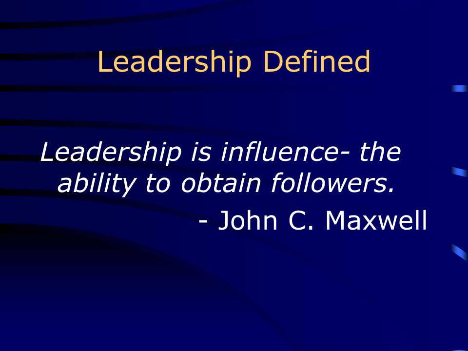 Leadership Defined Leadership is influence- the ability to obtain followers. - John C. Maxwell