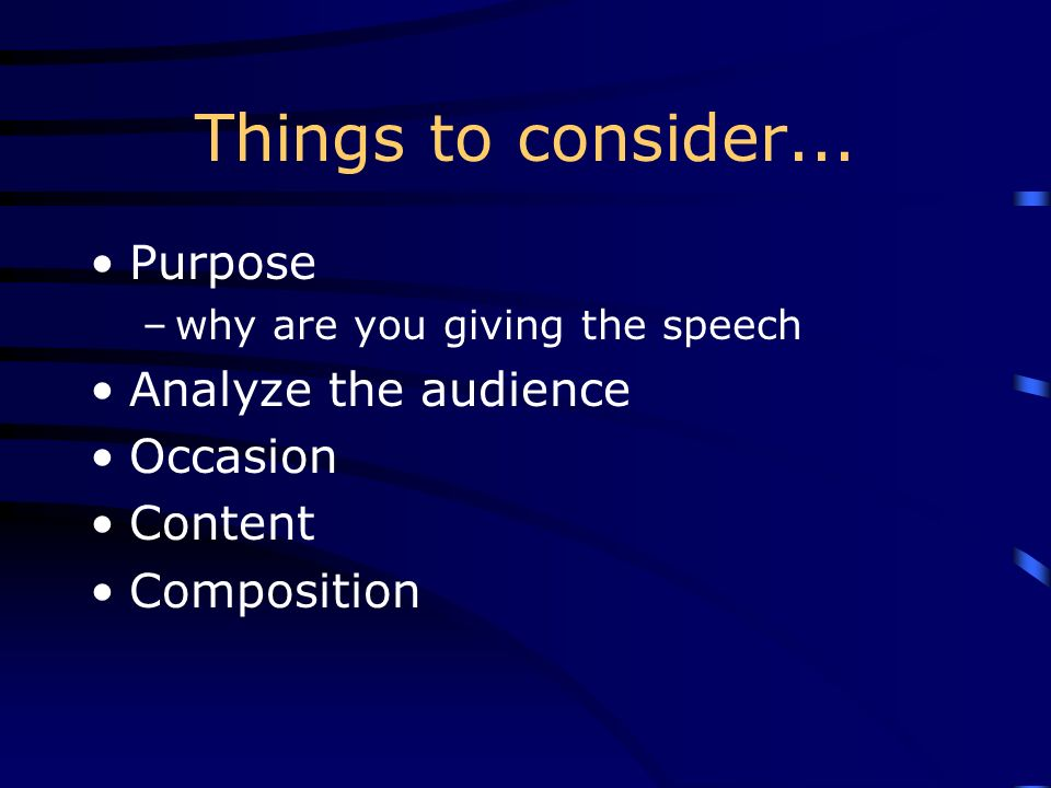 Things to consider... Purpose Analyze the audience Occasion Content