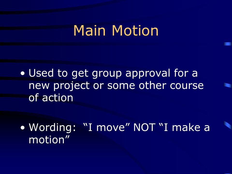 Main Motion Used to get group approval for a new project or some other course of action.