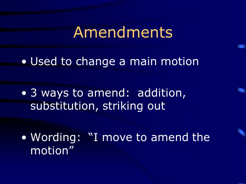 Amendments Used to change a main motion