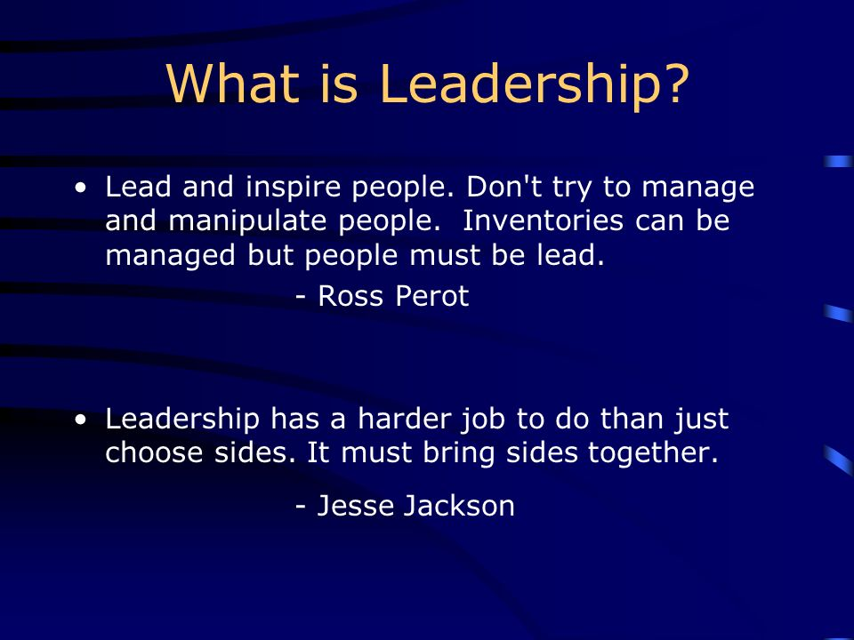 What is Leadership Lead and inspire people. Don t try to manage and manipulate people. Inventories can be managed but people must be lead.