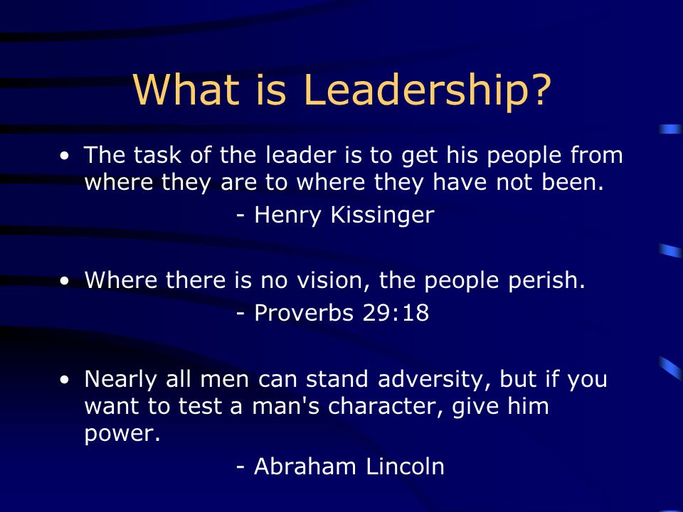 What is Leadership The task of the leader is to get his people from where they are to where they have not been.