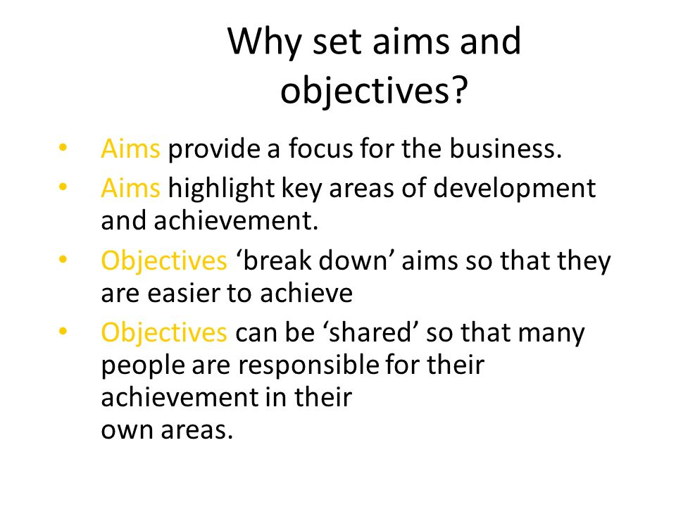 business aims and objectives Different businesses will have different aims and objectives the aims of businesses are a list of things that a business wants to achieve examples of business aims can include making profit, expanding the business, maximising sales or maybe even just surviving as a business.