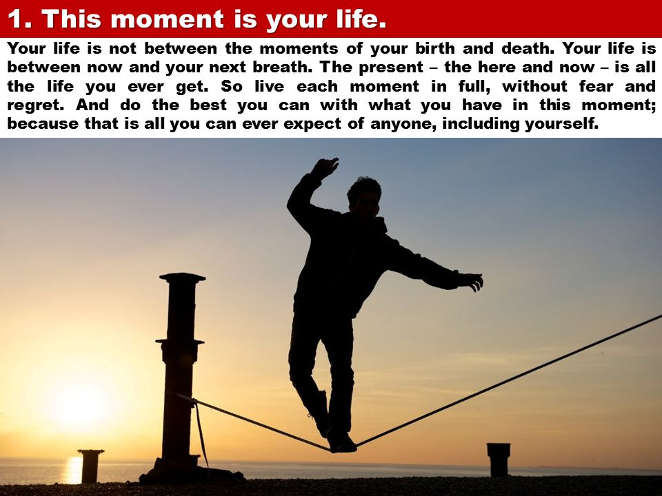 1. This moment is your life.
