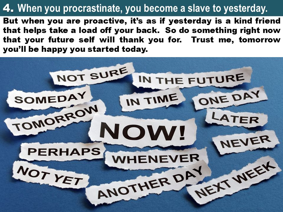 4. When you procrastinate, you become a slave to yesterday.