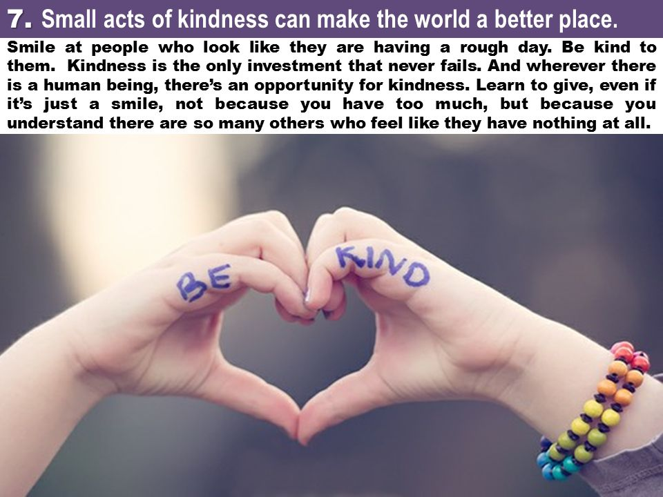 7. Small acts of kindness can make the world a better place.