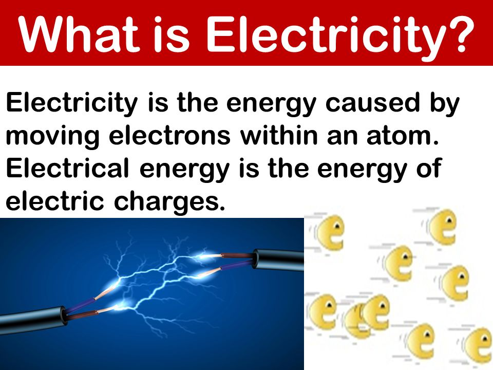 What is Electricity. Electricity is the energy caused by moving electrons within an atom.