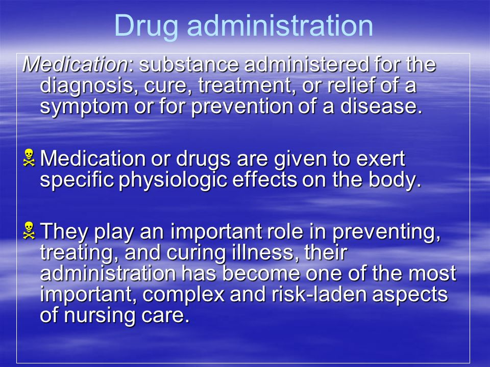 Drug administration Medication: substance administered for the diagnosis, cure, treatment, or relief of a symptom or for prevention of a disease.