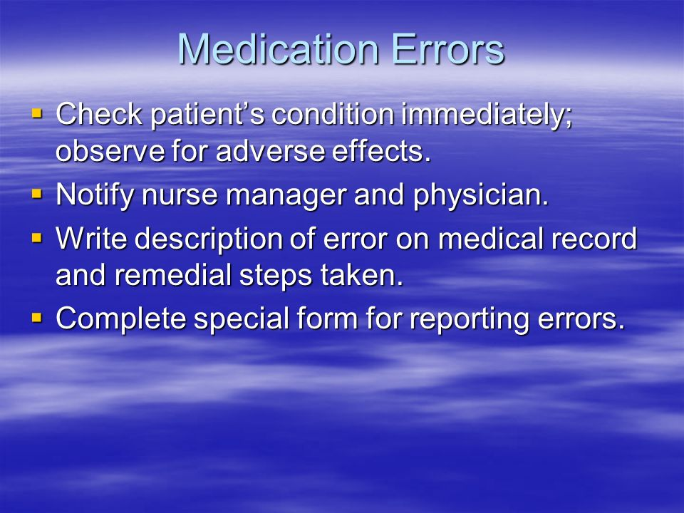 Medication Errors Check patient's condition immediately; observe for adverse effects. Notify nurse manager and physician.