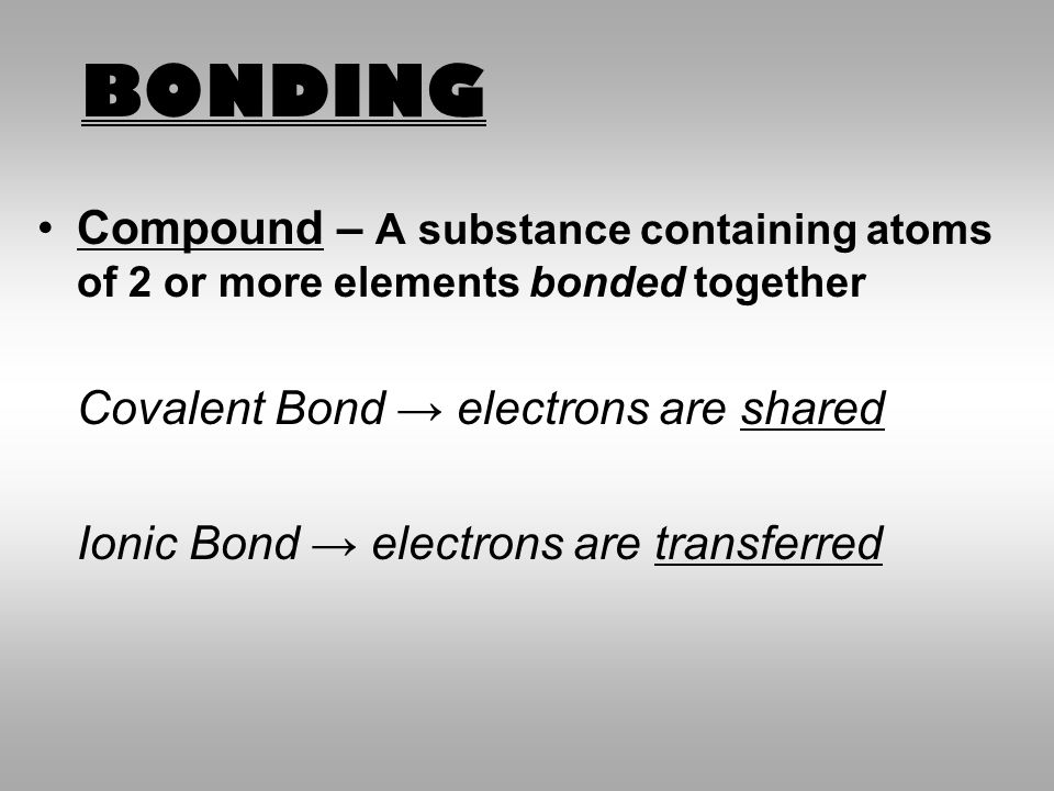 BONDING Compound – A substance containing atoms of 2 or more elements bonded together. Covalent Bond → electrons are shared.