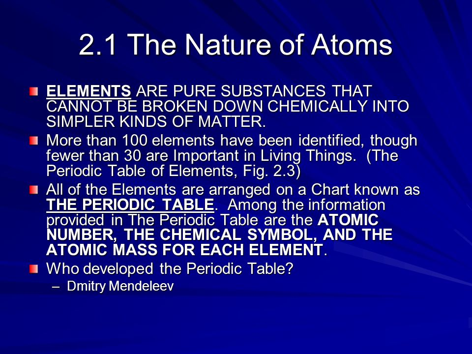 2.1 The Nature of Atoms ELEMENTS ARE PURE SUBSTANCES THAT CANNOT BE BROKEN DOWN CHEMICALLY INTO SIMPLER KINDS OF MATTER.