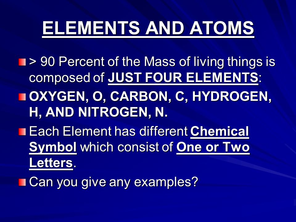 ELEMENTS AND ATOMS > 90 Percent of the Mass of living things is composed of JUST FOUR ELEMENTS: OXYGEN, O, CARBON, C, HYDROGEN, H, AND NITROGEN, N.