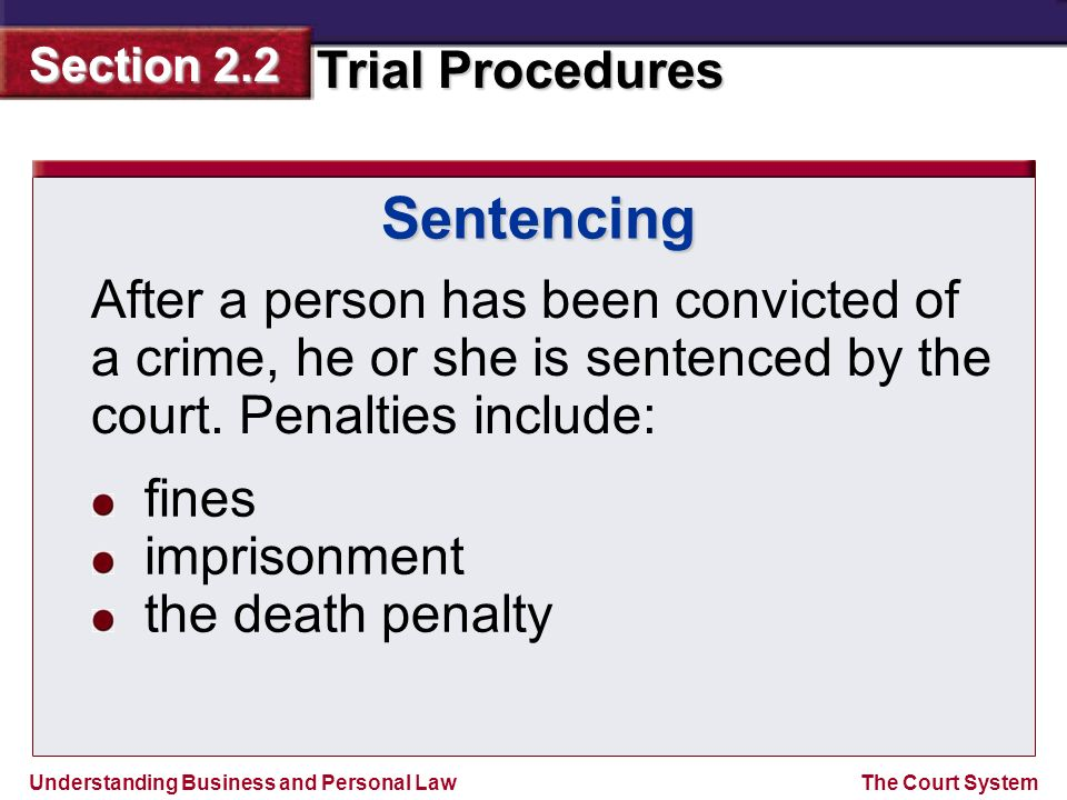 Sentencing After a person has been convicted of a crime, he or she is sentenced by the court. Penalties include: