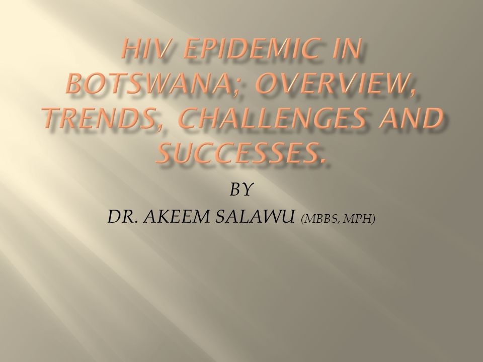 HIV EPIDEMIC IN BOTSWANA; OVERVIEW, TRENDS, CHALLENGES AND SUCCESSES.