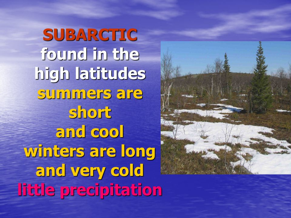 SUBARCTIC found in the high latitudes summers are short and cool winters are long and very cold little precipitation