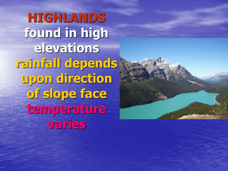 HIGHLANDS found in high elevations rainfall depends upon direction of slope face temperature varies