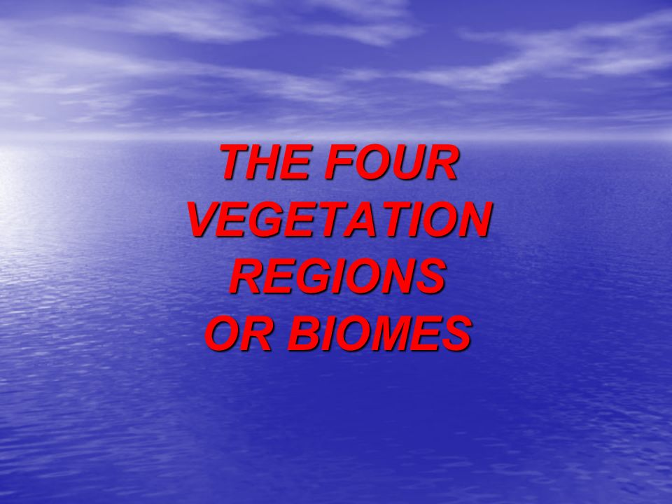 THE FOUR VEGETATION REGIONS OR BIOMES