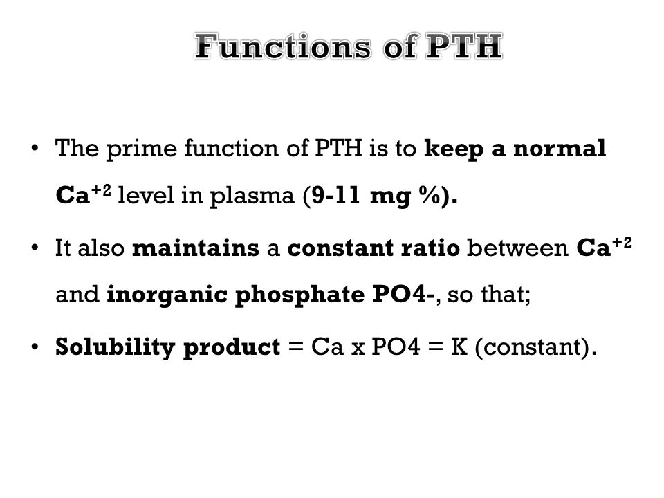 Functions of PTH The prime function of PTH is to keep a normal Ca+2 level in plasma (9-11 mg %).