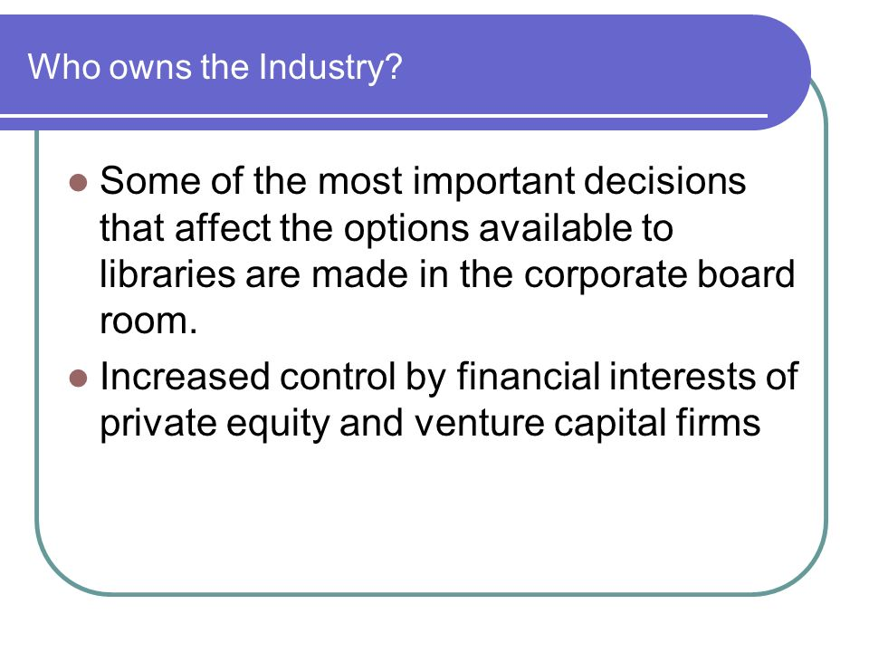 Who owns the Industry Some of the most important decisions that affect the options available to libraries are made in the corporate board room.