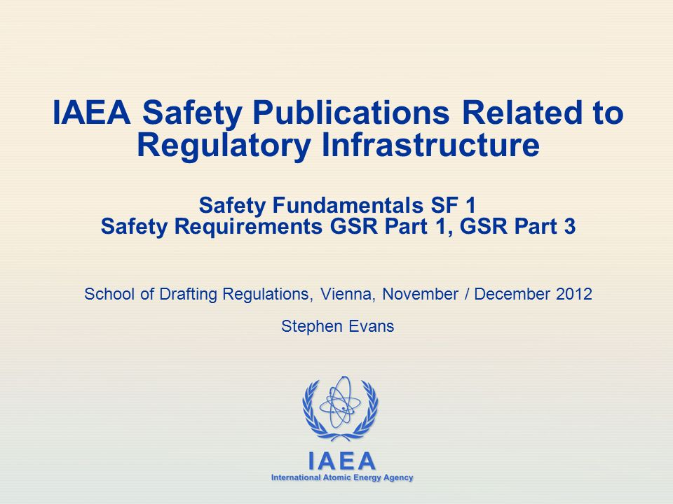 IAEA Safety Publications Related to Regulatory Infrastructure Safety Fundamentals SF 1 Safety Requirements GSR Part 1, GSR Part 3 School of Drafting Regulations, Vienna, November / December 2012 Stephen Evans