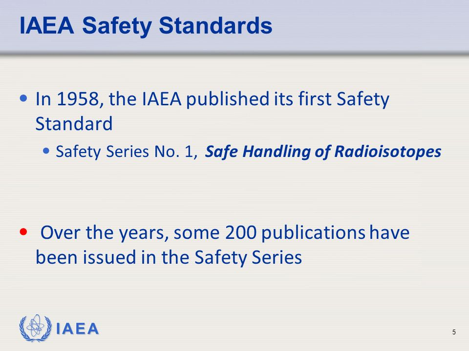 IAEA Safety Standards In 1958, the IAEA published its first Safety Standard. Safety Series No. 1, Safe Handling of Radioisotopes.