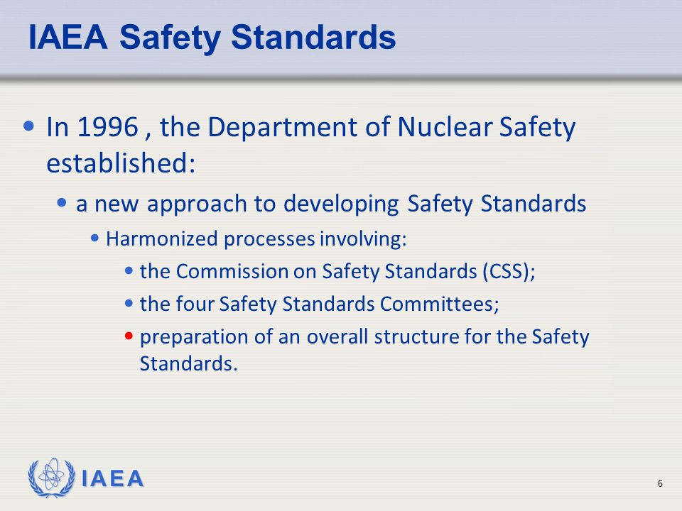 IAEA Safety Standards In 1996 , the Department of Nuclear Safety established: a new approach to developing Safety Standards.