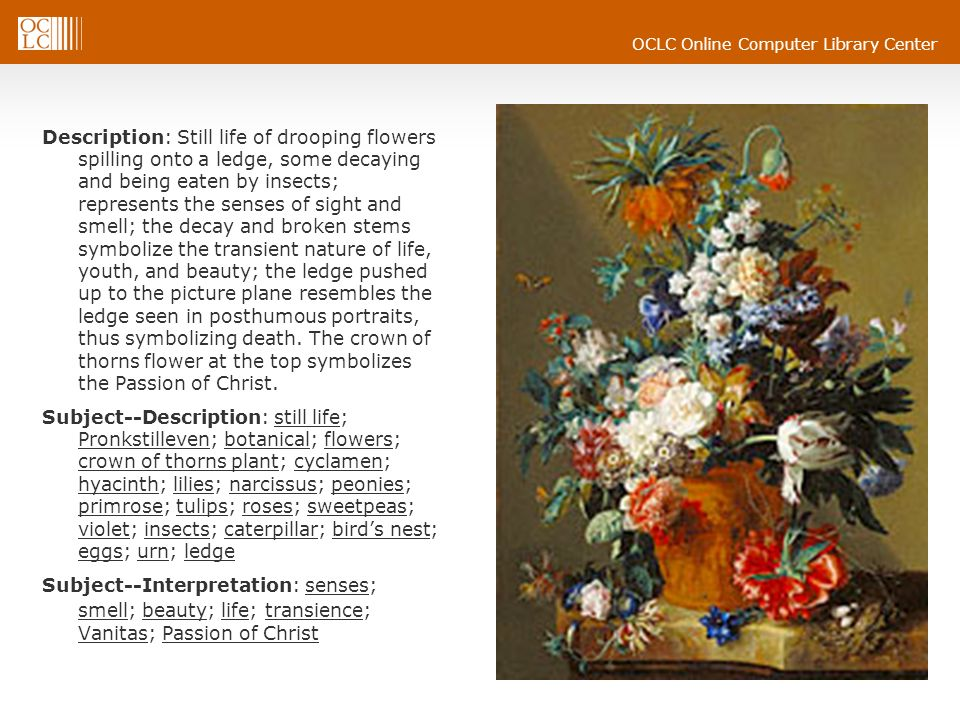 Description: Still life of drooping flowers spilling onto a ledge, some decaying and being eaten by insects; represents the senses of sight and smell; the decay and broken stems symbolize the transient nature of life, youth, and beauty; the ledge pushed up to the picture plane resembles the ledge seen in posthumous portraits, thus symbolizing death. The crown of thorns flower at the top symbolizes the Passion of Christ.