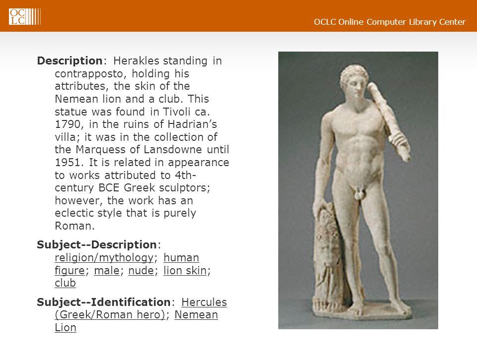 Description: Herakles standing in contrapposto, holding his attributes, the skin of the Nemean lion and a club. This statue was found in Tivoli ca. 1790, in the ruins of Hadrian's villa; it was in the collection of the Marquess of Lansdowne until 1951. It is related in appearance to works attributed to 4th-century BCE Greek sculptors; however, the work has an eclectic style that is purely Roman.