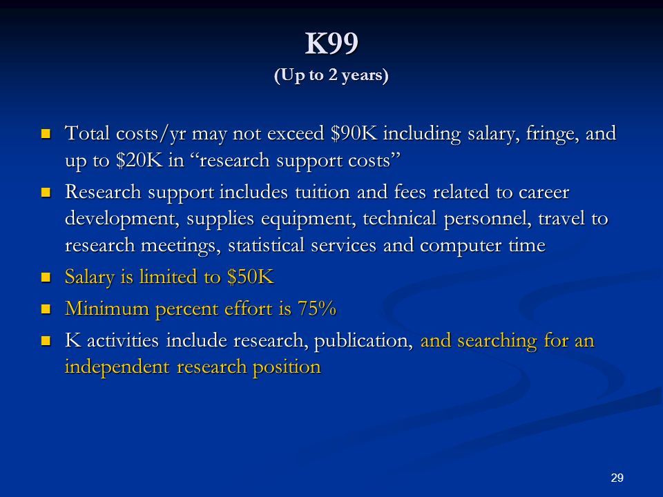 K99 (Up to 2 years) Total costs/yr may not exceed $90K including salary, fringe, and up to $20K in research support costs