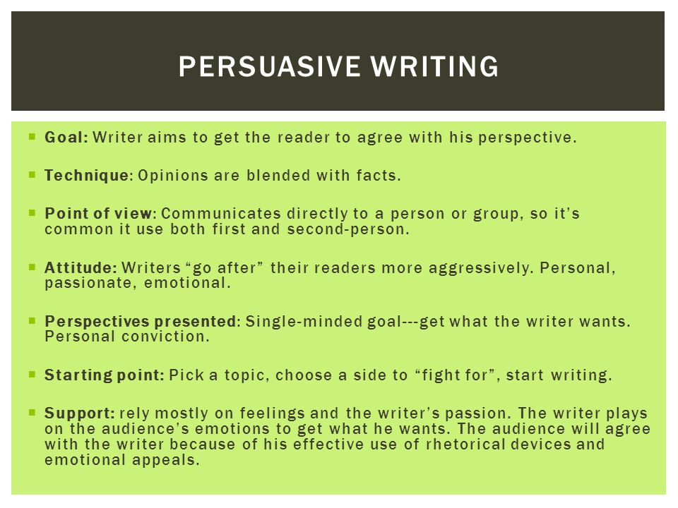 Persuasive writing Goal: Writer aims to get the reader to agree with his perspective. Technique: Opinions are blended with facts.