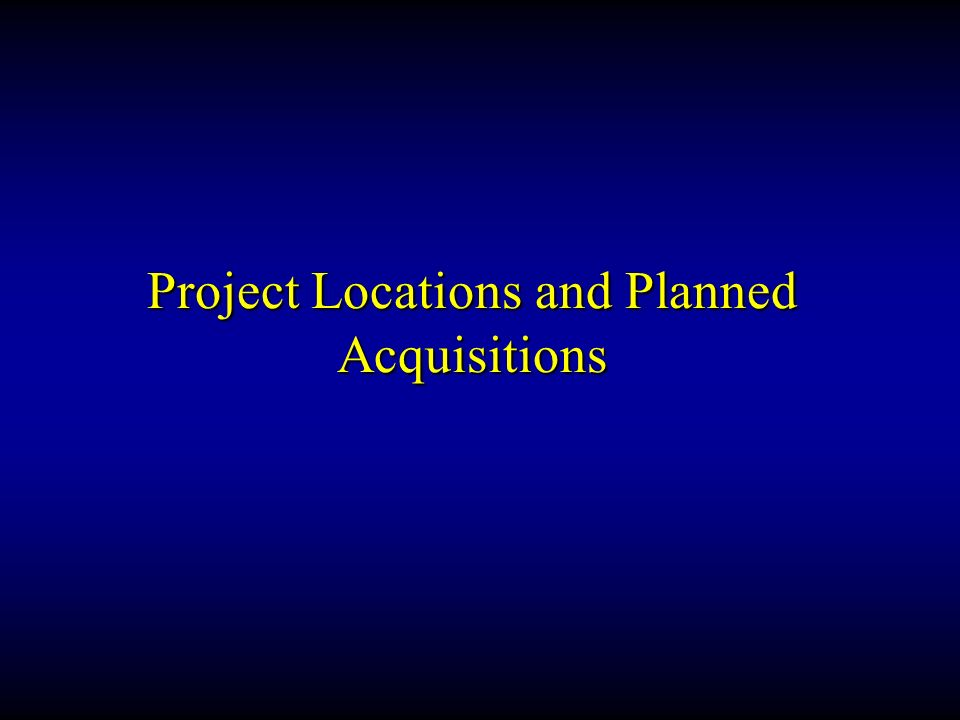 Project Locations and Planned Acquisitions