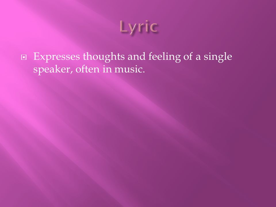 Lyric Expresses thoughts and feeling of a single speaker, often in music.