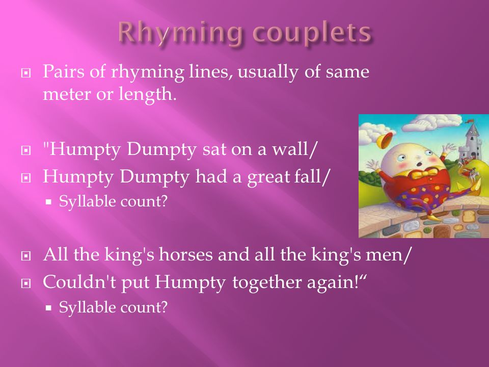 Rhyming couplets Pairs of rhyming lines, usually of same meter or length. Humpty Dumpty sat on a wall/