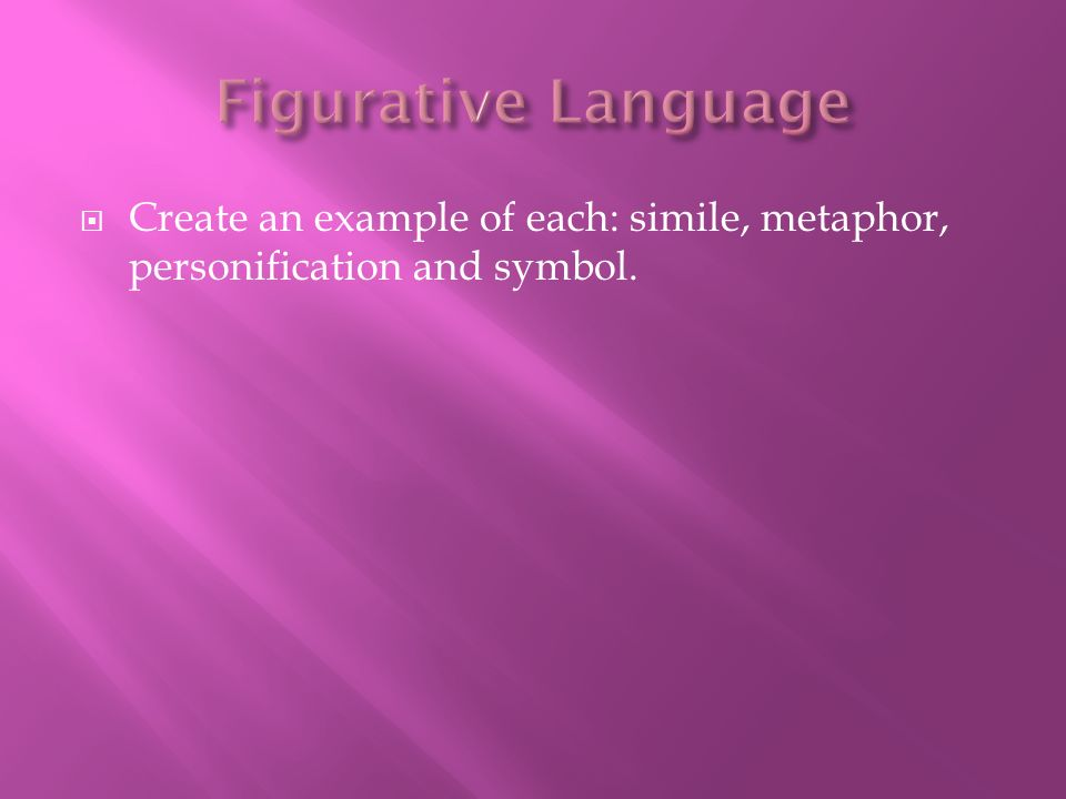 Figurative Language Create an example of each: simile, metaphor, personification and symbol.